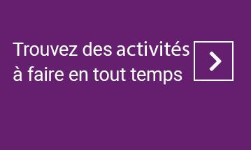Trouvez des activités à faire en tout temps.