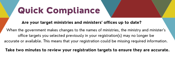 Quick compliance: When the government makes changes to the names of ministries, the ministry and minister's office targets you selected previously in your registration(s) may no longer be accurate or available. This means that your registration could be missing required information. Take two minutes to review your registration targets to make sure they are accurate.
