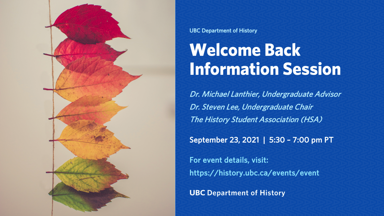 Welcome Back Information Session with Dr. Michael Lanthier, Undergraduate Advisor, Dr. Steven Lee, Undergraduate Chair, and the History Student Association. For event details, visit https://history.ubc.ca/events/event
