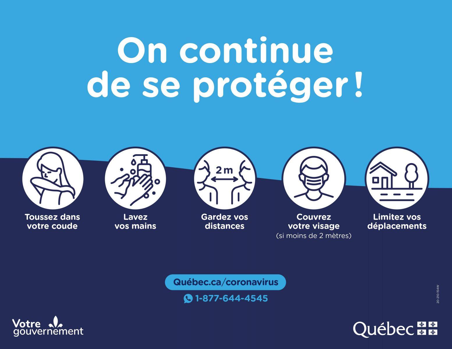 [image] On continue de se protéger! | Toussez dans votre coude | Lavez vos mains | Gardez vos disances | Couvrez votre visage (Si moins de 2 mètres) | Limitez vos déplacements | Québec.ca/coronavirus | 1-877-644-4545 | Votre gouvernement | Québec